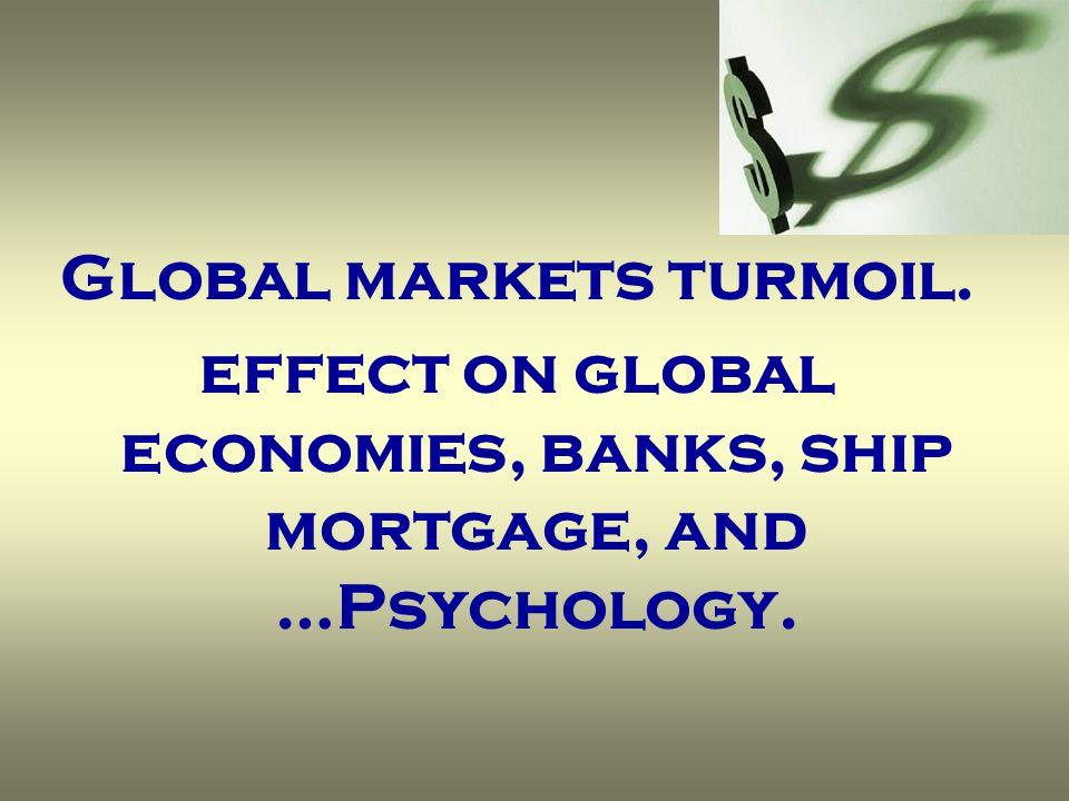 Global markets turmoil. effect on global economies, banks, ship mortgage, and …Psychology.