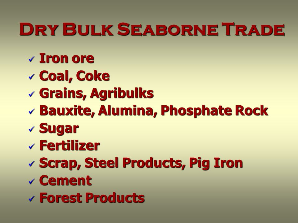 Dry Bulk Seaborne Trade Iron ore Iron ore Coal, Coke Coal, Coke Grains, Agribulks Grains, Agribulks Bauxite, Alumina, Phosphate Rock Bauxite, Alumina, Phosphate Rock Sugar Sugar Fertilizer Fertilizer Scrap, Steel Products, Pig Iron Scrap, Steel Products, Pig Iron Cement Cement Forest Products Forest Products