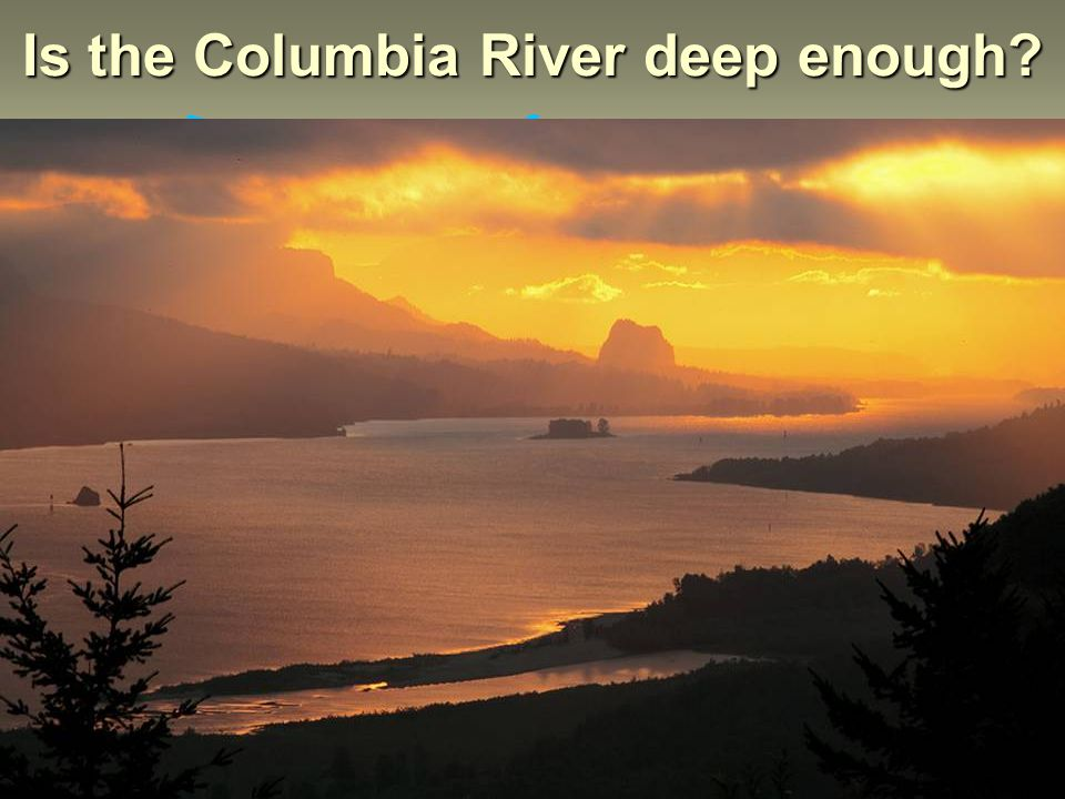 Is the Columbia River deep enough