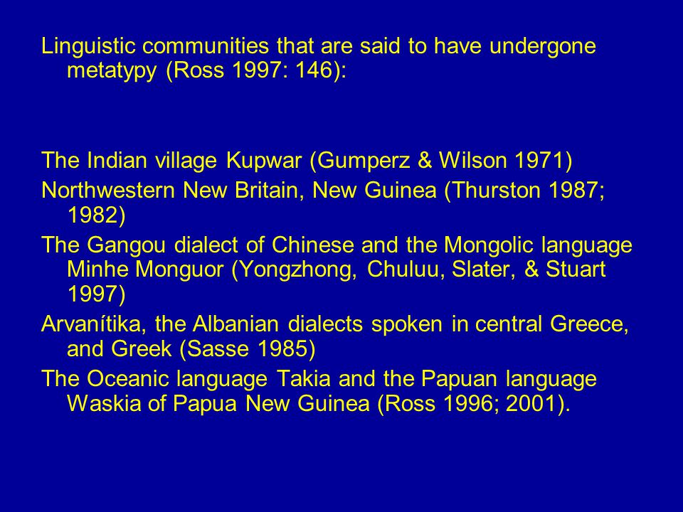 Linguistic communities that are said to have undergone metatypy (Ross 1997: 146): The Indian village Kupwar (Gumperz & Wilson 1971) Northwestern New Britain, New Guinea (Thurston 1987; 1982) The Gangou dialect of Chinese and the Mongolic language Minhe Monguor (Yongzhong, Chuluu, Slater, & Stuart 1997) Arvanítika, the Albanian dialects spoken in central Greece, and Greek (Sasse 1985) The Oceanic language Takia and the Papuan language Waskia of Papua New Guinea (Ross 1996; 2001).