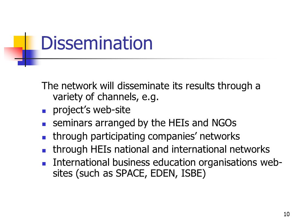 10 Dissemination The network will disseminate its results through a variety of channels, e.g. project's web-site seminars arranged by the HEIs and NGO