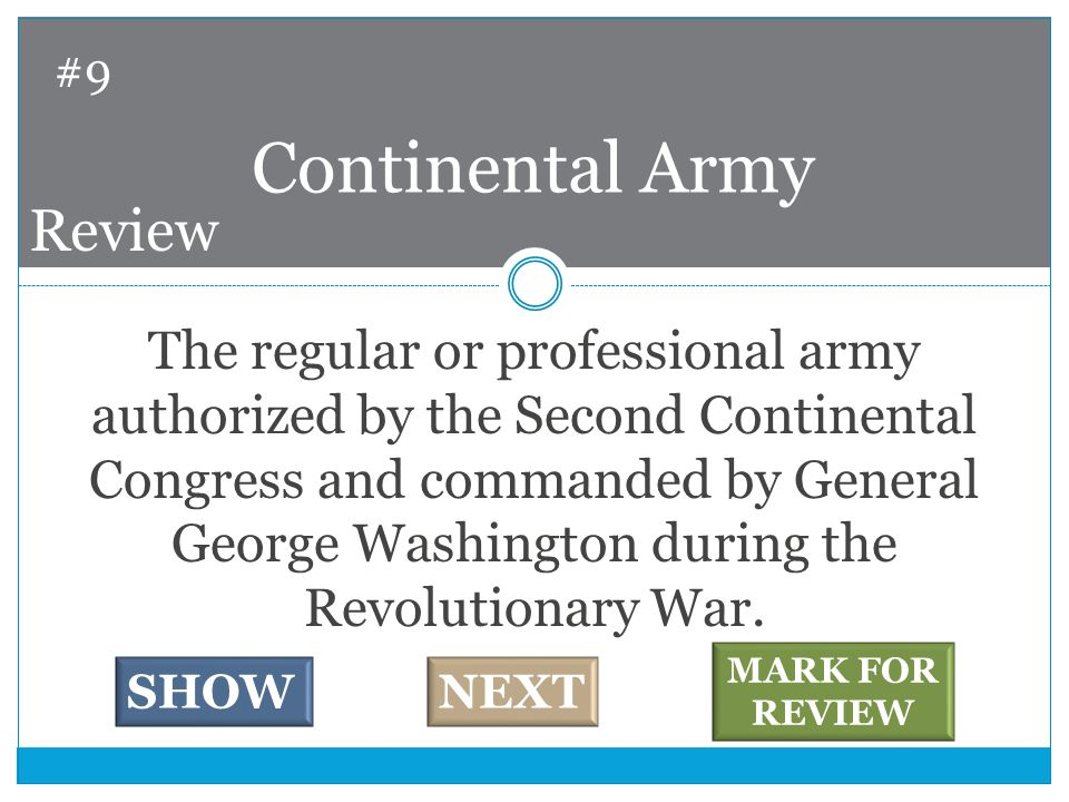 The regular or professional army authorized by the Second Continental Congress and commanded by General George Washington during the Revolutionary War.
