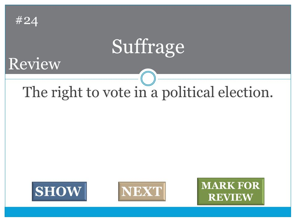 The right to vote in a political election. Suffrage #24 SHOWNEXT MARK FOR REVIEW Review