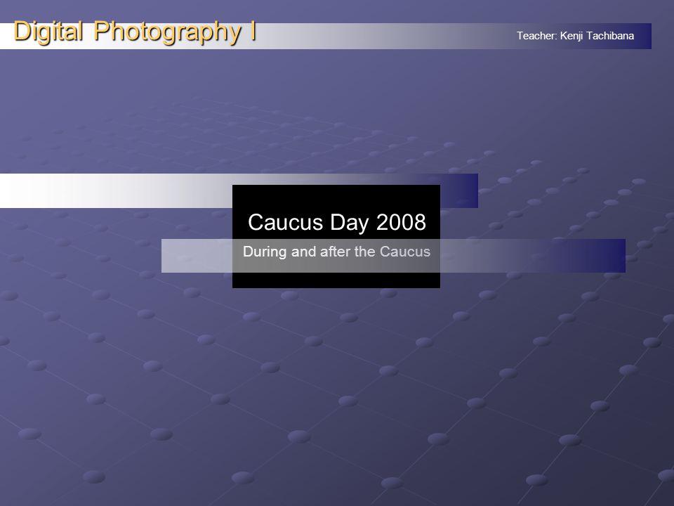 Teacher: Kenji Tachibana Digital Photography I. Caucus Day 2008 During and after the Caucus