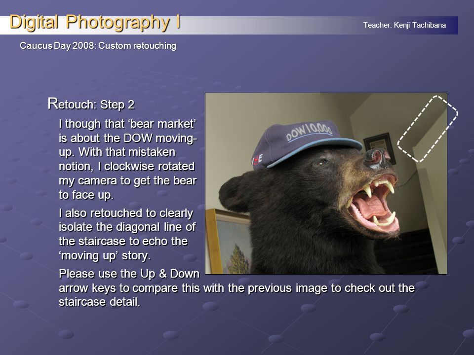 Teacher: Kenji Tachibana Digital Photography I Caucus Day 2008: Custom retouching R etouch: Step 2 I though that 'bear market' is about the DOW moving- up.
