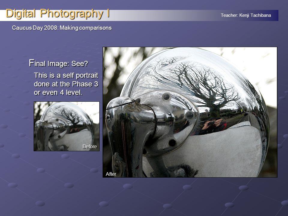 Teacher: Kenji Tachibana Digital Photography I Caucus Day 2008: Making comparisons F inal Image: See.
