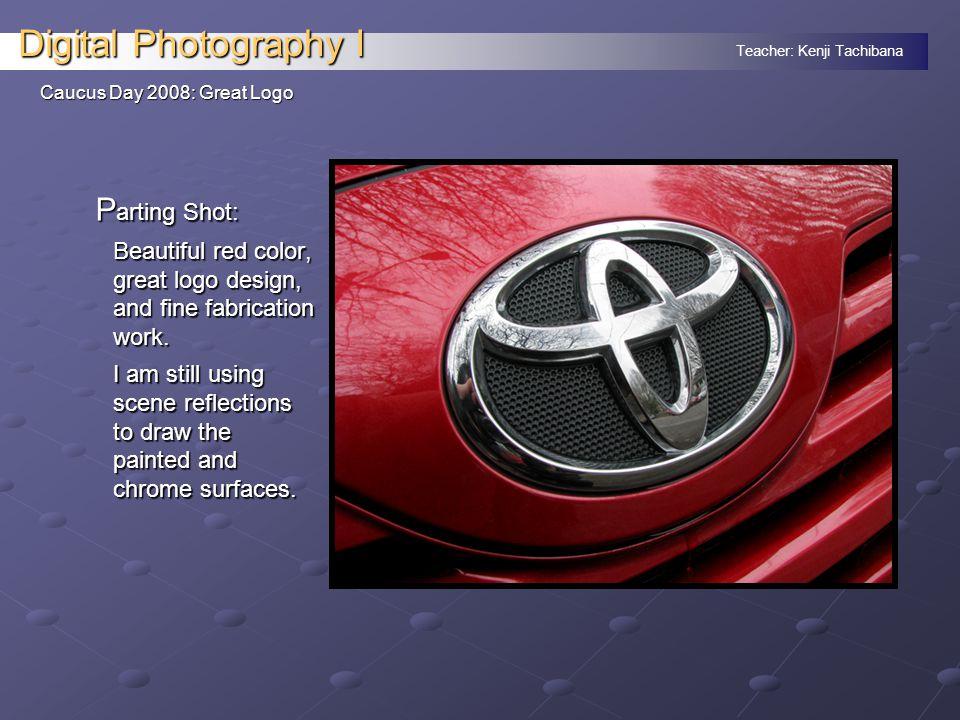 Teacher: Kenji Tachibana Digital Photography I Caucus Day 2008: Great Logo P arting Shot: Beautiful red color, great logo design, and fine fabrication work.