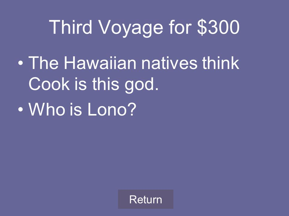 Third Voyage for $300 The Hawaiian natives think Cook is this god. Who is Lono Return