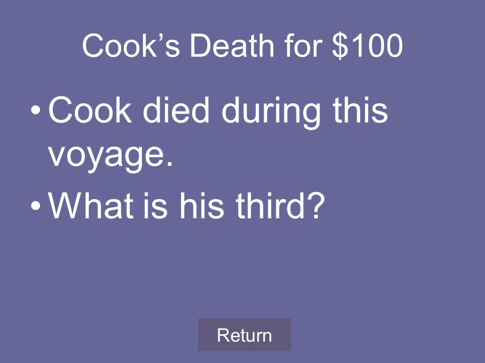 Cook's Death for $100 Cook died during this voyage. What is his third Return