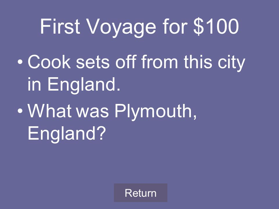 First Voyage for $100 Cook sets off from this city in England. What was Plymouth, England Return