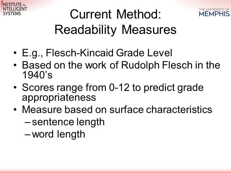 Current Method: Readability Measures E.g., Flesch-Kincaid Grade Level Based on the work of Rudolph Flesch in the 1940's Scores range from 0-12 to predict grade appropriateness Measure based on surface characteristics –sentence length –word length
