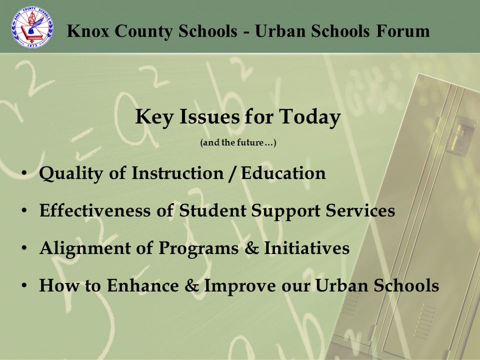 Knox County Schools - Urban Schools Forum Key Issues for Today (and the future…) Quality of Instruction / Education Effectiveness of Student Support Services Alignment of Programs & Initiatives How to Enhance & Improve our Urban Schools