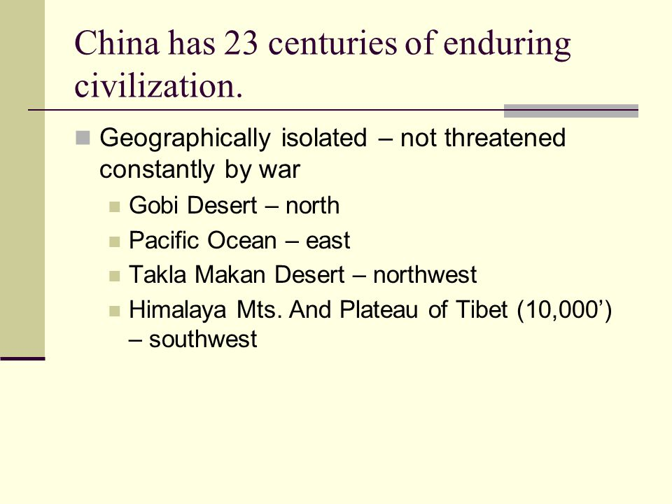 China has 23 centuries of enduring civilization. Geographically isolated – not threatened constantly by war Gobi Desert – north Pacific Ocean – east T