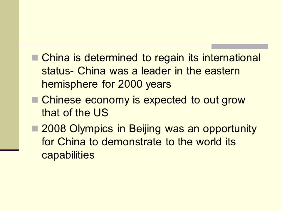 China is determined to regain its international status- China was a leader in the eastern hemisphere for 2000 years Chinese economy is expected to out grow that of the US 2008 Olympics in Beijing was an opportunity for China to demonstrate to the world its capabilities