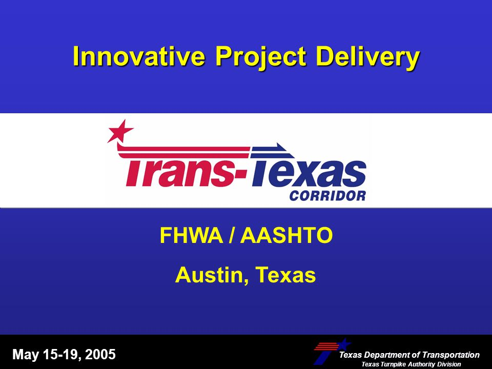 Innovative Project Delivery May 15-19, 2005 Texas Department of Transportation Texas Turnpike Authority Division Texas Department of Transportation Te