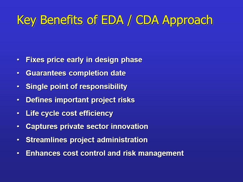 Key Benefits of EDA / CDA Approach Fixes price early in design phaseFixes price early in design phase Guarantees completion dateGuarantees completion date Single point of responsibilitySingle point of responsibility Defines important project risksDefines important project risks Life cycle cost efficiencyLife cycle cost efficiency Captures private sector innovationCaptures private sector innovation Streamlines project administrationStreamlines project administration Enhances cost control and risk managementEnhances cost control and risk management