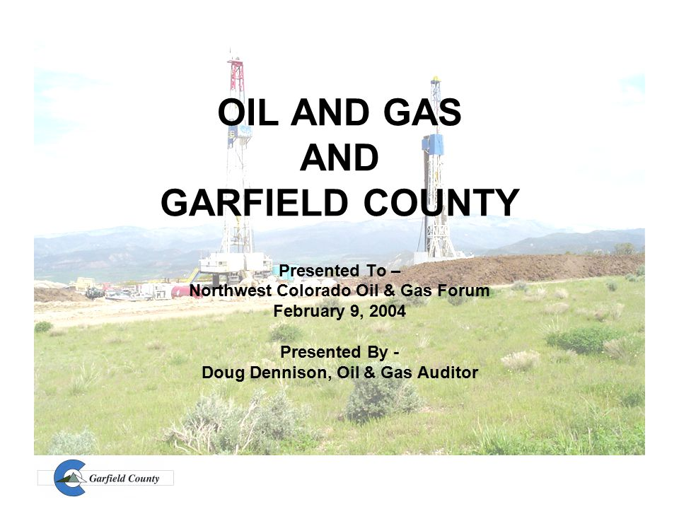 OIL AND GAS AND GARFIELD COUNTY Presented To – Northwest Colorado Oil & Gas Forum February 9, 2004 Presented By - Doug Dennison, Oil & Gas Auditor