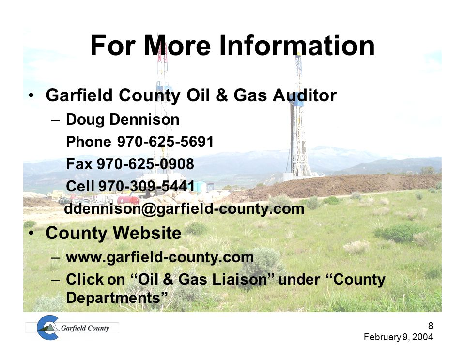 8 February 9, 2004 For More Information Garfield County Oil & Gas Auditor –Doug Dennison Phone 970-625-5691 Fax 970-625-0908 Cell 970-309-5441 ddennison@garfield-county.com County Website –www.garfield-county.com –Click on Oil & Gas Liaison under County Departments