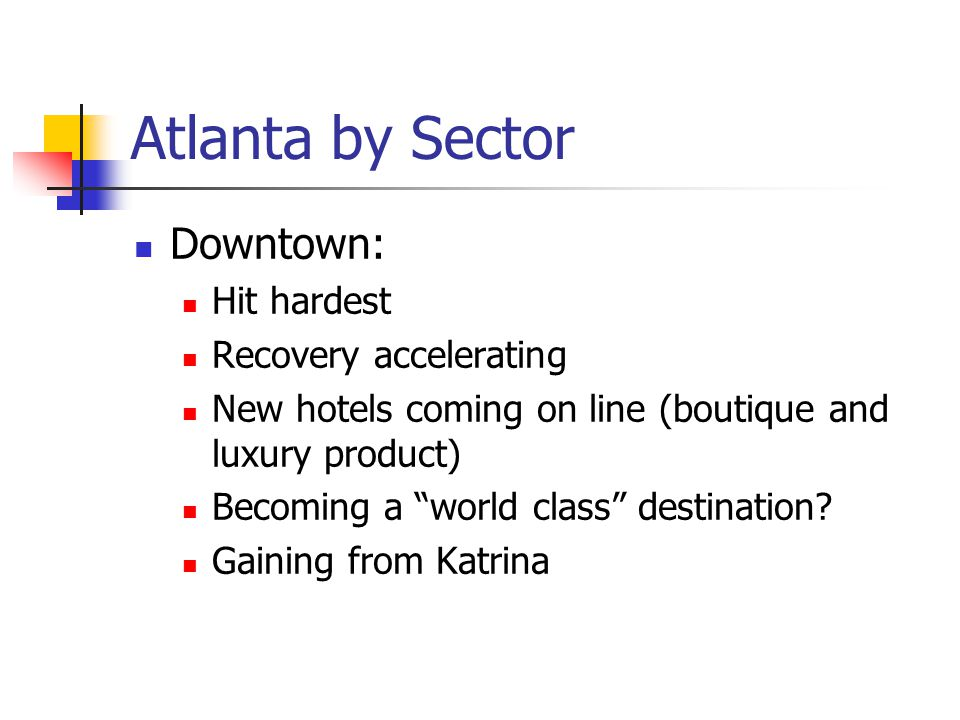 """Atlanta by Sector Downtown: Hit hardest Recovery accelerating New hotels coming on line (boutique and luxury product) Becoming a """"world class"""" destina"""