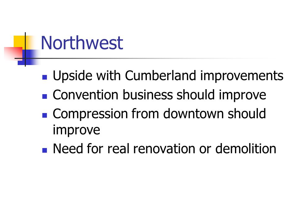 Northwest Upside with Cumberland improvements Convention business should improve Compression from downtown should improve Need for real renovation or demolition