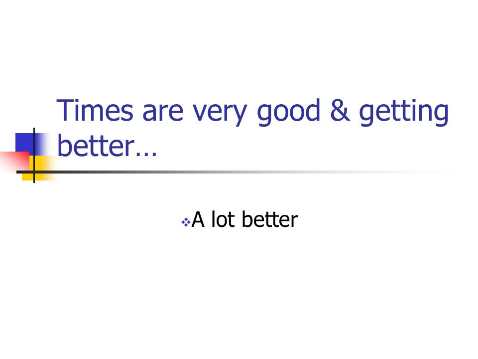 Times are very good & getting better…  A lot better