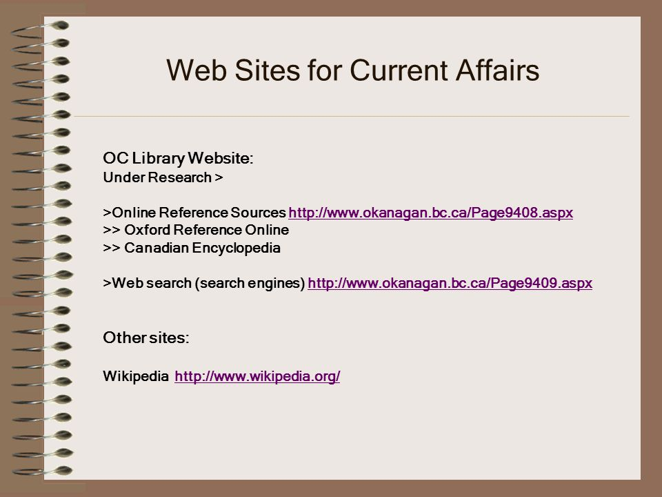 Web Sites for Current Affairs OC Library Website: Under Research > >Online Reference Sources http://www.okanagan.bc.ca/Page9408.aspxhttp://www.okanagan.bc.ca/Page9408.aspx >> Oxford Reference Online >> Canadian Encyclopedia >Web search (search engines) http://www.okanagan.bc.ca/Page9409.aspxhttp://www.okanagan.bc.ca/Page9409.aspx Other sites: Wikipedia http://www.wikipedia.org/http://www.wikipedia.org/
