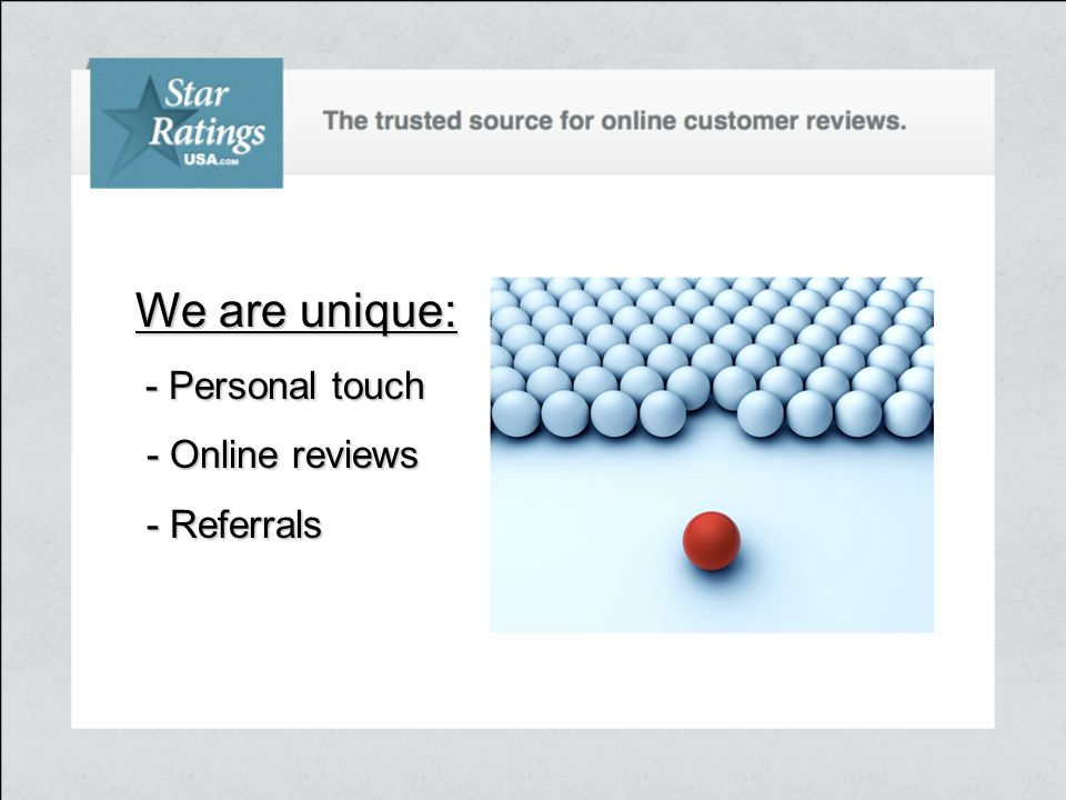 We are unique: - Personal touch - Online reviews - Online reviews - Referrals - Referrals