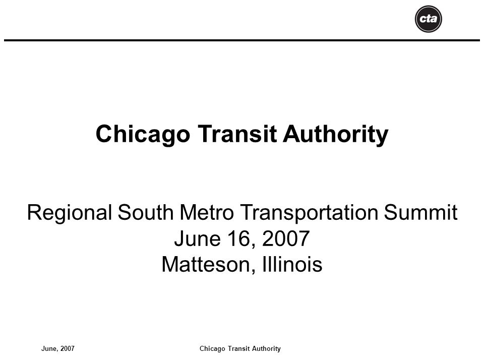 Chicago Transit AuthorityJune, 2007 Chicago Transit Authority Regional South Metro Transportation Summit June 16, 2007 Matteson, Illinois