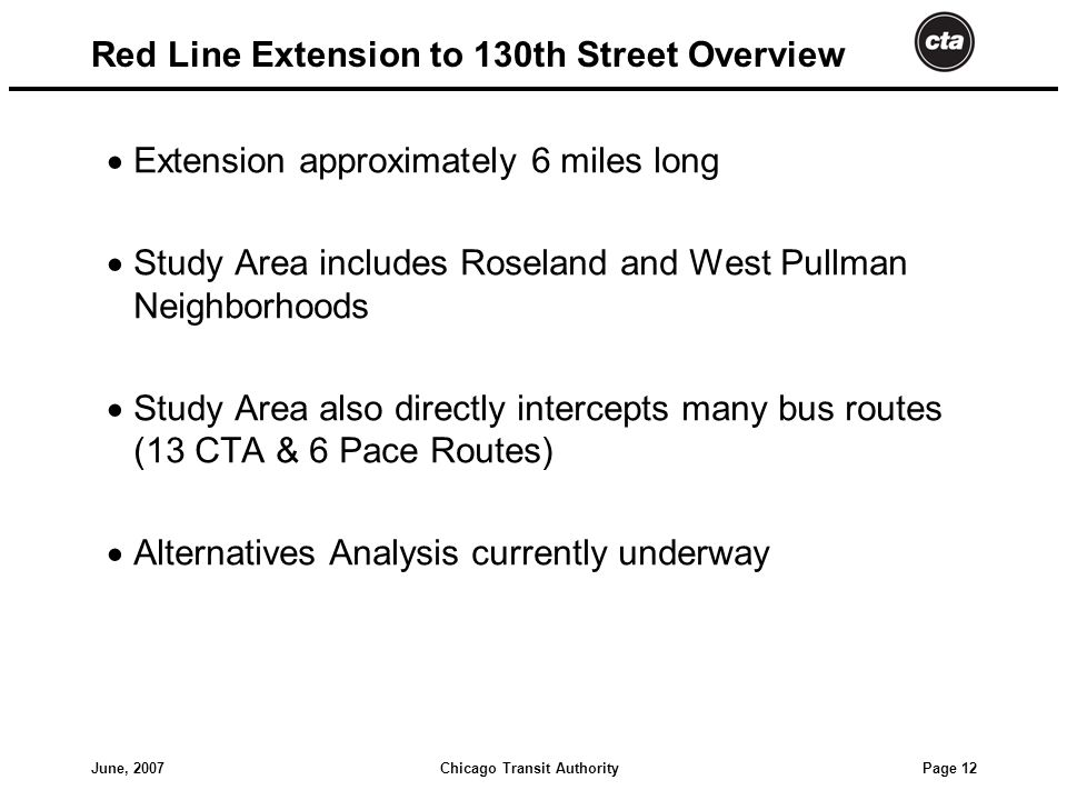 Chicago Transit AuthorityJune, 2007 Page 12 Red Line Extension to 130th Street Overview  Extension approximately 6 miles long  Study Area includes Roseland and West Pullman Neighborhoods  Study Area also directly intercepts many bus routes (13 CTA & 6 Pace Routes)  Alternatives Analysis currently underway