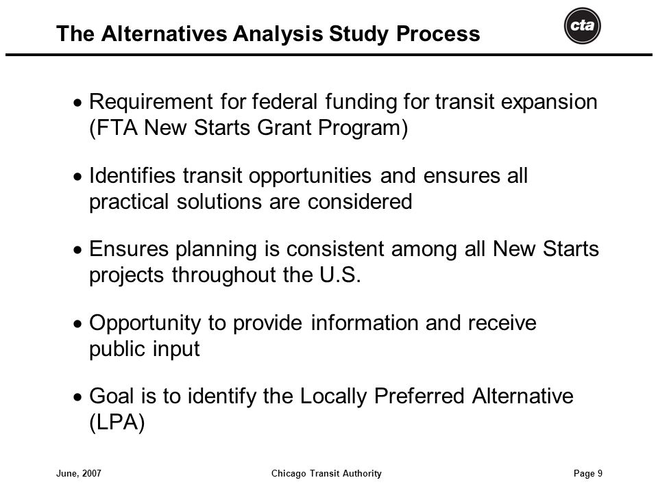 Chicago Transit AuthorityJune, 2007 Page 9 The Alternatives Analysis Study Process  Requirement for federal funding for transit expansion (FTA New Starts Grant Program)  Identifies transit opportunities and ensures all practical solutions are considered  Ensures planning is consistent among all New Starts projects throughout the U.S.