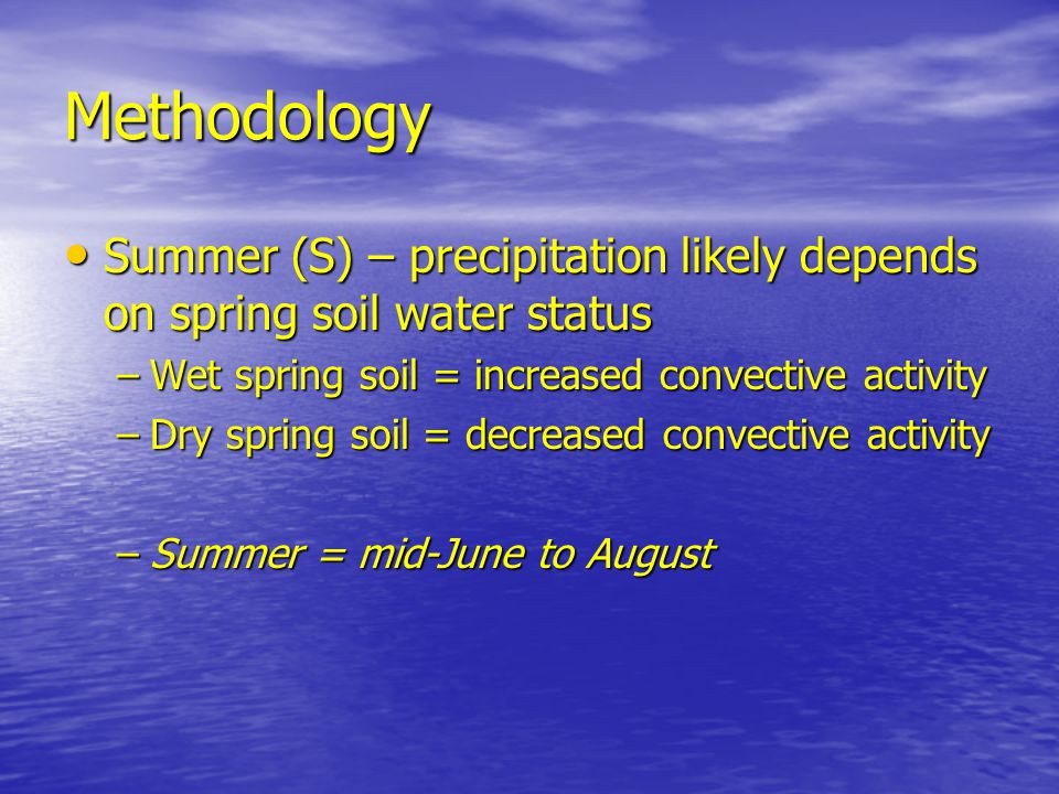 Methodology Summer (S) – precipitation likely depends on spring soil water status Summer (S) – precipitation likely depends on spring soil water status –Wet spring soil = increased convective activity –Dry spring soil = decreased convective activity –Summer = mid-June to August