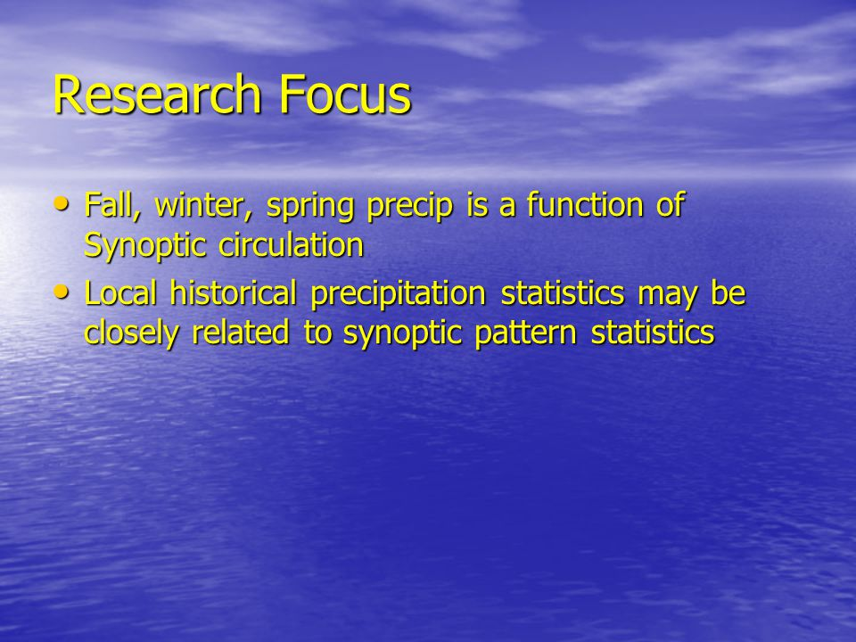 Research Focus Fall, winter, spring precip is a function of Synoptic circulation Fall, winter, spring precip is a function of Synoptic circulation Local historical precipitation statistics may be closely related to synoptic pattern statistics Local historical precipitation statistics may be closely related to synoptic pattern statistics
