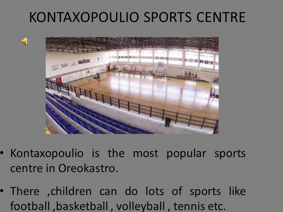 KONTAXOPOULIO SPORTS CENTRE Kontaxopoulio is the most popular sports centre in Oreokastro. There,children can do lots of sports like football,basketba
