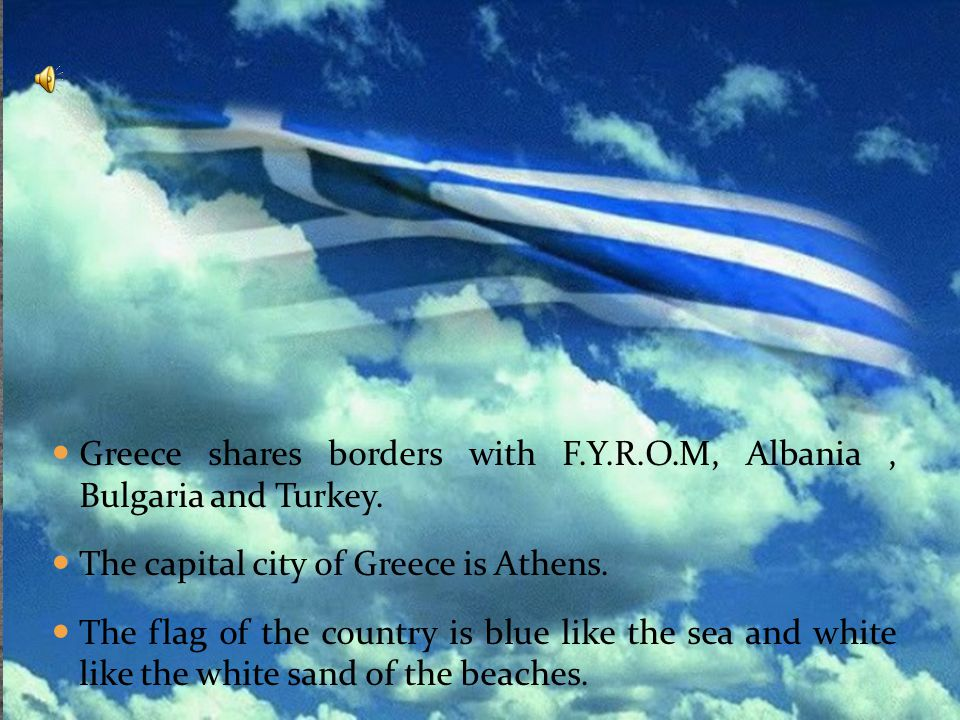 Greece shares borders with F.Y.R.O.M, Albania, Bulgaria and Turkey. The capital city of Greece is Athens. The flag of the country is blue like the sea