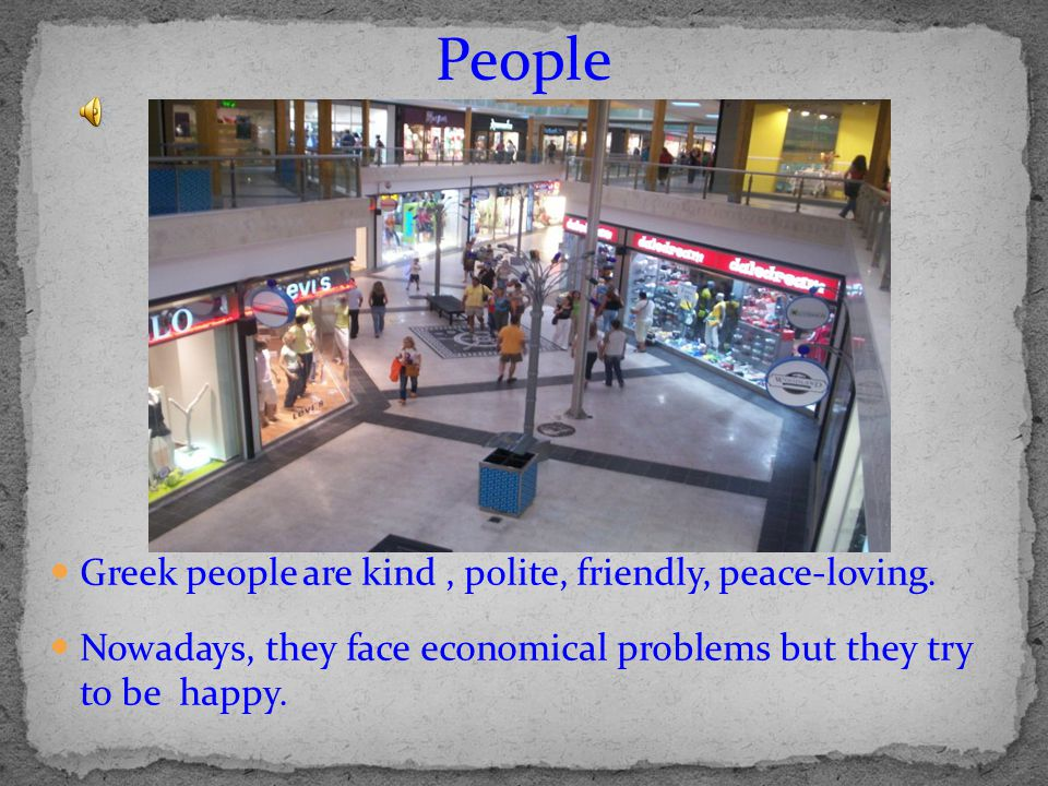 Greek people are kind, polite, friendly, peace-loving. Nowadays, they face economical problems but they try to be happy. People