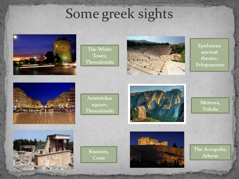 Some greek sights The White Tower, Thessaloniki Aristotelus square, Thessaloniki Knossos, Crete Epidaurus ancient theatre, Peloponnese Meteora, Trikala The Acropolis, Athens