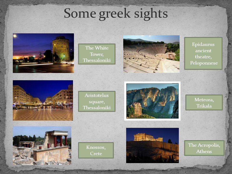 Some greek sights The White Tower, Thessaloniki Aristotelus square, Thessaloniki Knossos, Crete Epidaurus ancient theatre, Peloponnese Meteora, Trikal