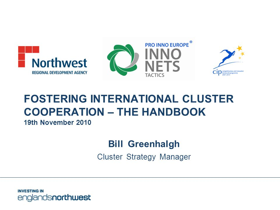 FOSTERING INTERNATIONAL CLUSTER COOPERATION – THE HANDBOOK 19th November 2010 Bill Greenhalgh Cluster Strategy Manager