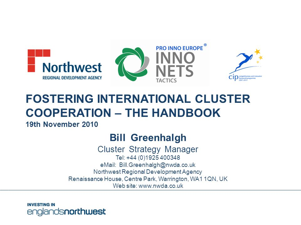 Bill Greenhalgh Cluster Strategy Manager Tel: +44 (0)1925 400348 eMail: Bill.Greenhalgh@nwda.co.uk Northwest Regional Development Agency Renaissance House, Centre Park, Warrington, WA1 1QN, UK Web site: www.nwda.co.uk FOSTERING INTERNATIONAL CLUSTER COOPERATION – THE HANDBOOK 19th November 2010