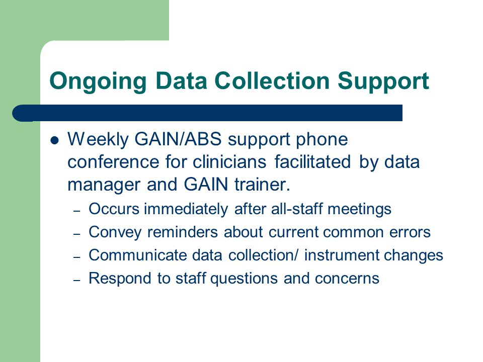 Ongoing Data Collection Support Weekly GAIN/ABS support phone conference for clinicians facilitated by data manager and GAIN trainer.