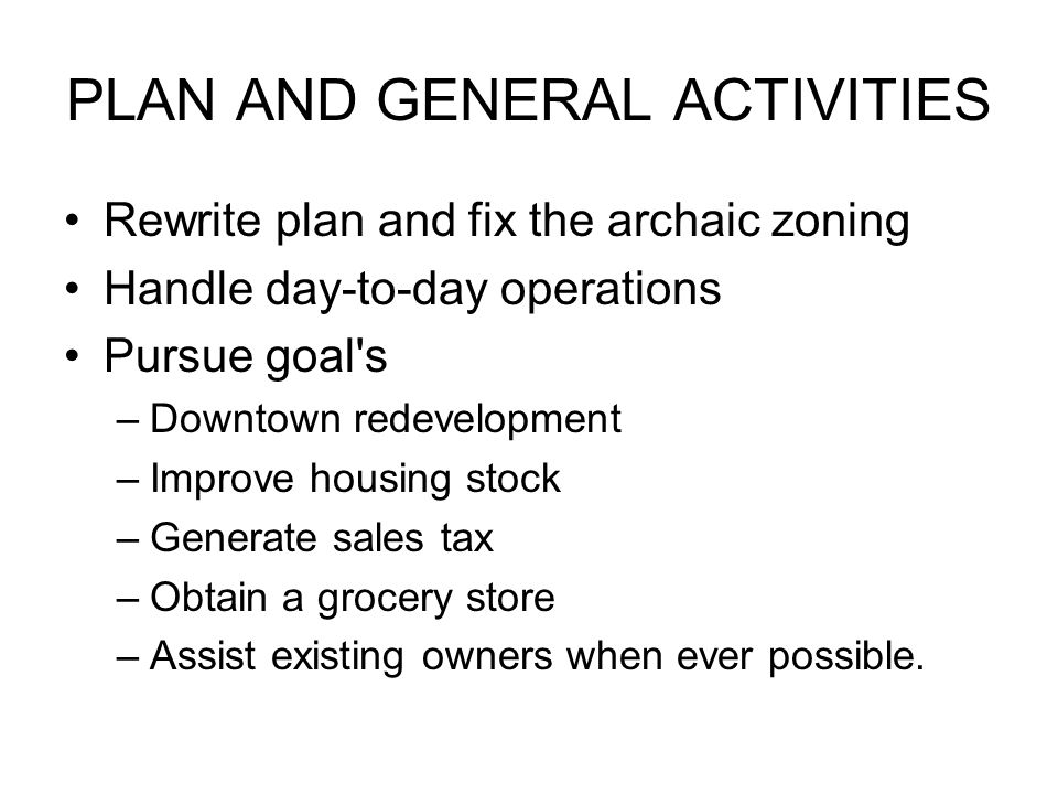 PLAN AND GENERAL ACTIVITIES Rewrite plan and fix the archaic zoning Handle day-to-day operations Pursue goal s –Downtown redevelopment –Improve housing stock –Generate sales tax –Obtain a grocery store –Assist existing owners when ever possible.