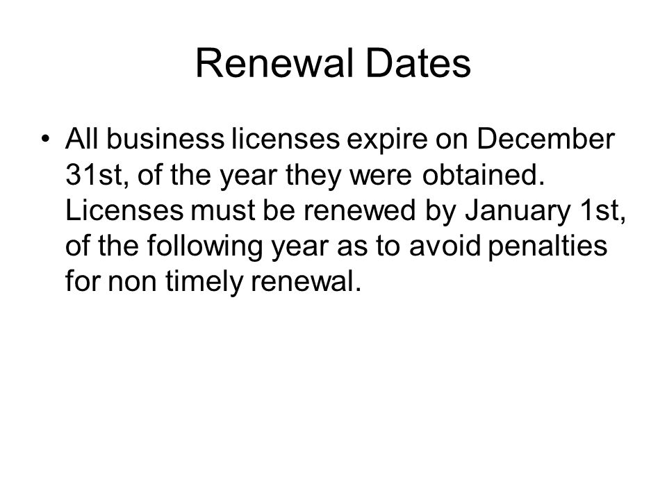 Renewal Dates All business licenses expire on December 31st, of the year they were obtained.