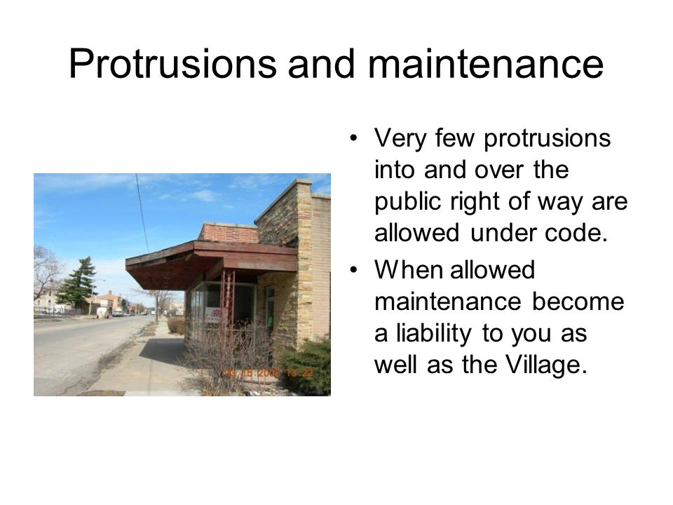 Protrusions and maintenance Very few protrusions into and over the public right of way are allowed under code.