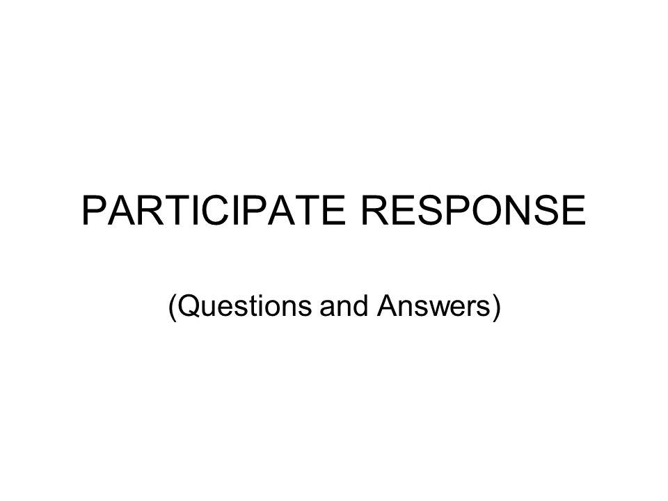 PARTICIPATE RESPONSE (Questions and Answers)
