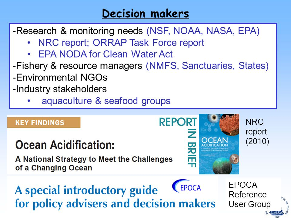 Decision makers -Research & monitoring needs (NSF, NOAA, NASA, EPA) NRC report; ORRAP Task Force report EPA NODA for Clean Water Act -Fishery & resource managers (NMFS, Sanctuaries, States) -Environmental NGOs -Industry stakeholders aquaculture & seafood groups NRC report (2010) EPOCA Reference User Group
