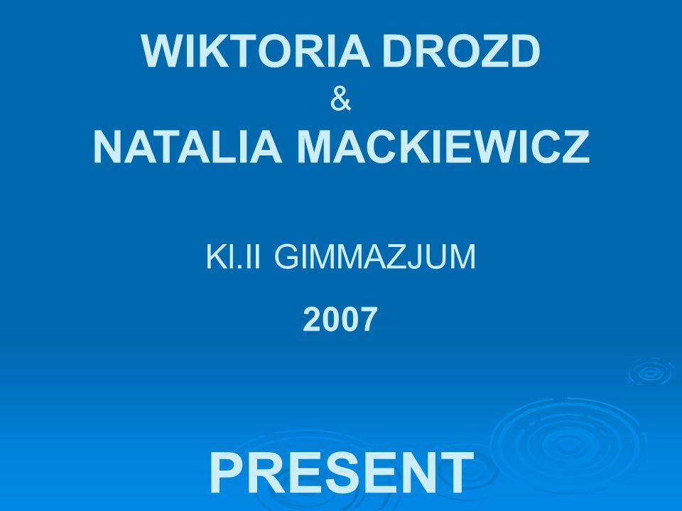WIKTORIA DROZD & NATALIA MACKIEWICZ Kl.II GIMMAZJUM 2007 PRESENT