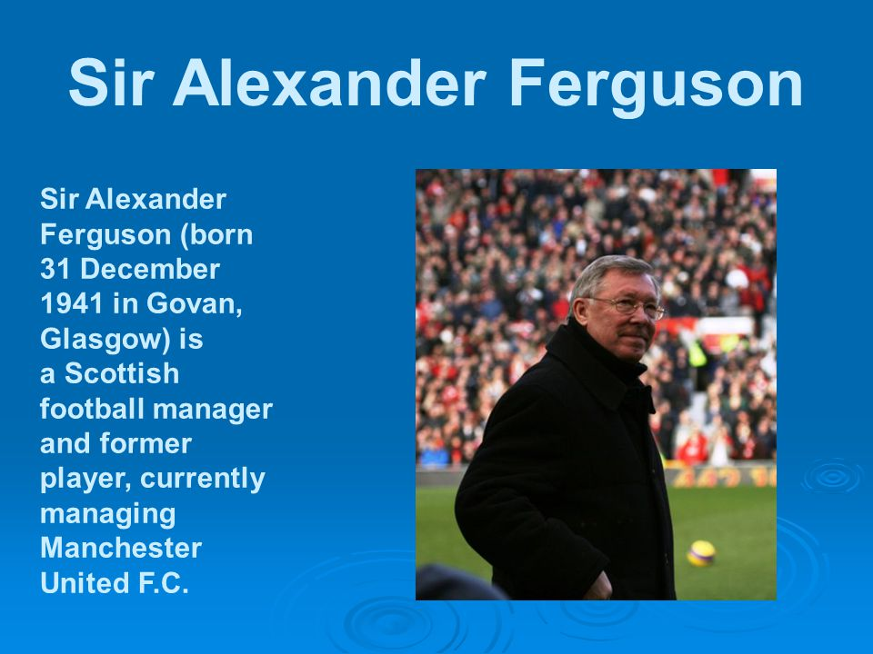 Sir Alexander Ferguson Sir Alexander Ferguson (born 31 December 1941 in Govan, Glasgow) is a Scottish football manager and former player, currently managing Manchester United F.C.