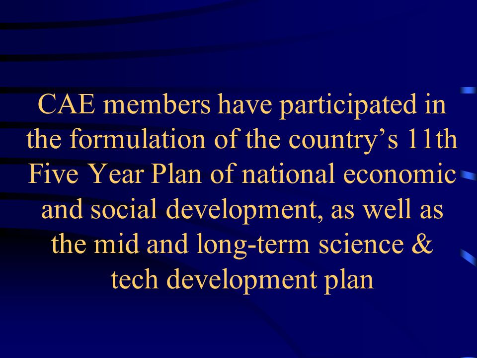 CAE members have participated in the formulation of the country's 11th Five Year Plan of national economic and social development, as well as the mid and long-term science & tech development plan