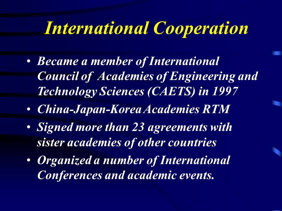 Became a member of International Council of Academies of Engineering and Technology Sciences (CAETS) in 1997 China-Japan-Korea Academies RTM Signed more than 23 agreements with sister academies of other countries Organized a number of International Conferences and academic events.