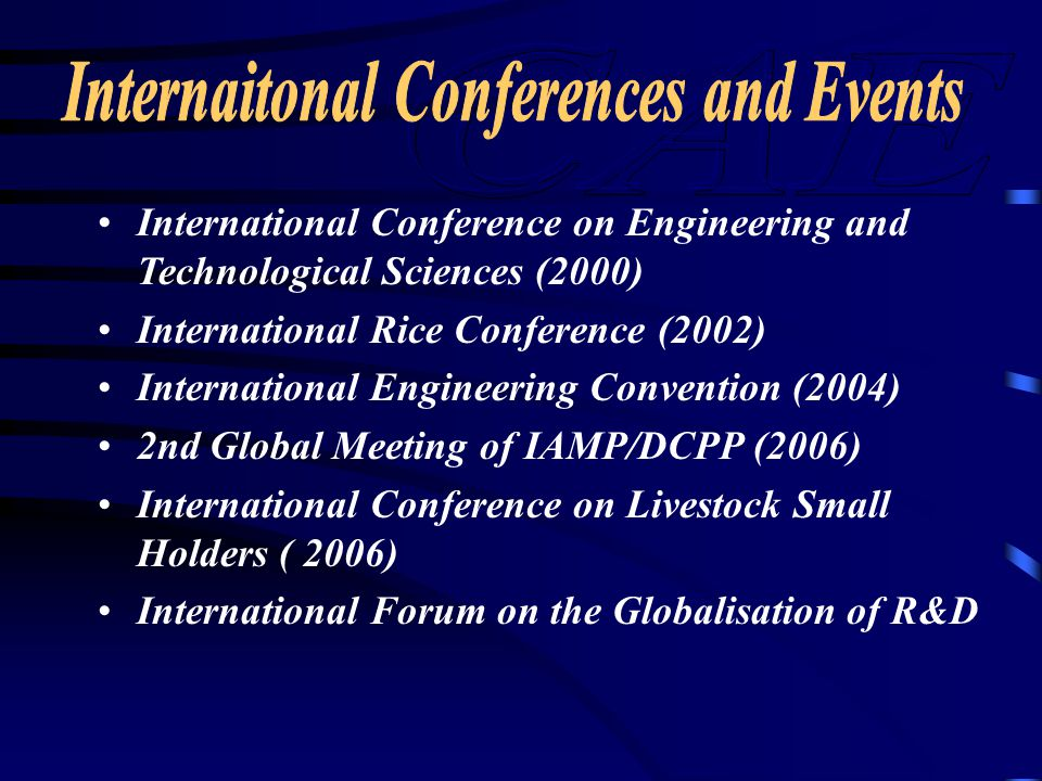 International Conference on Engineering and Technological Sciences (2000) International Rice Conference (2002) International Engineering Convention (2004) 2nd Global Meeting of IAMP/DCPP (2006) International Conference on Livestock Small Holders ( 2006) International Forum on the Globalisation of R&D
